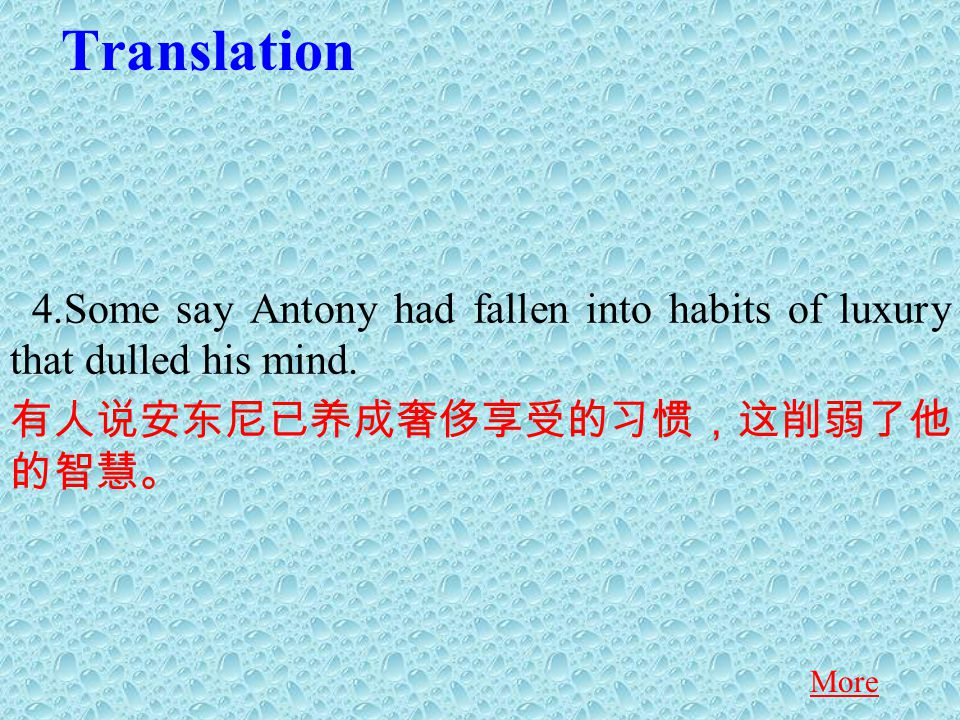 Translation 4.Some say Antony had fallen into habits of luxury that dulled his mind.