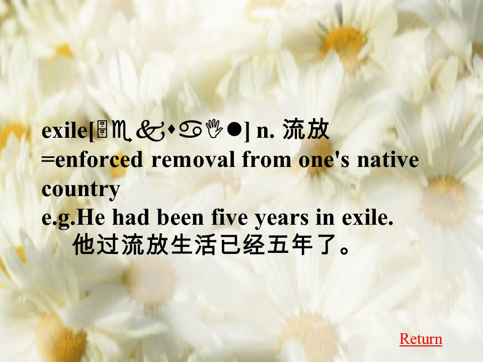 exile[ 5eksaIl ] n. 流放 =enforced removal from one's native country e.g.He had been five years in exile. 他过流放生活已经五年了。 Return