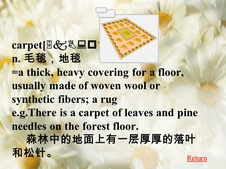 carpet[ 5kB:pIt ] n. 毛毯,地毯 =a thick, heavy covering for a floor, usually made of woven wool or synthetic fibers; a rug e.g.There is a carpet of leaves
