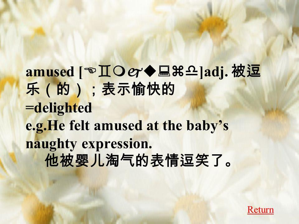 amused [ E`mju:zd ]adj. 被逗 乐(的);表示愉快的 =delighted e.g.He felt amused at the baby's naughty expression. 他被婴儿淘气的表情逗笑了。 Return