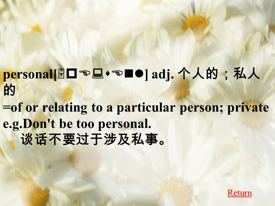 personal[ 5pE:sEnl ] adj. 个人的;私人 的 =of or relating to a particular person; private e.g.Don't be too personal. 谈话不要过于涉及私事。 Return