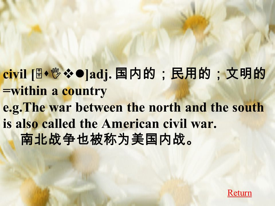 civil [ 5sIvl ]adj. 国内的;民用的;文明的 =within a country e.g.The war between the north and the south is also called the American civil war. 南北战争也被称为美国内战。 Ret