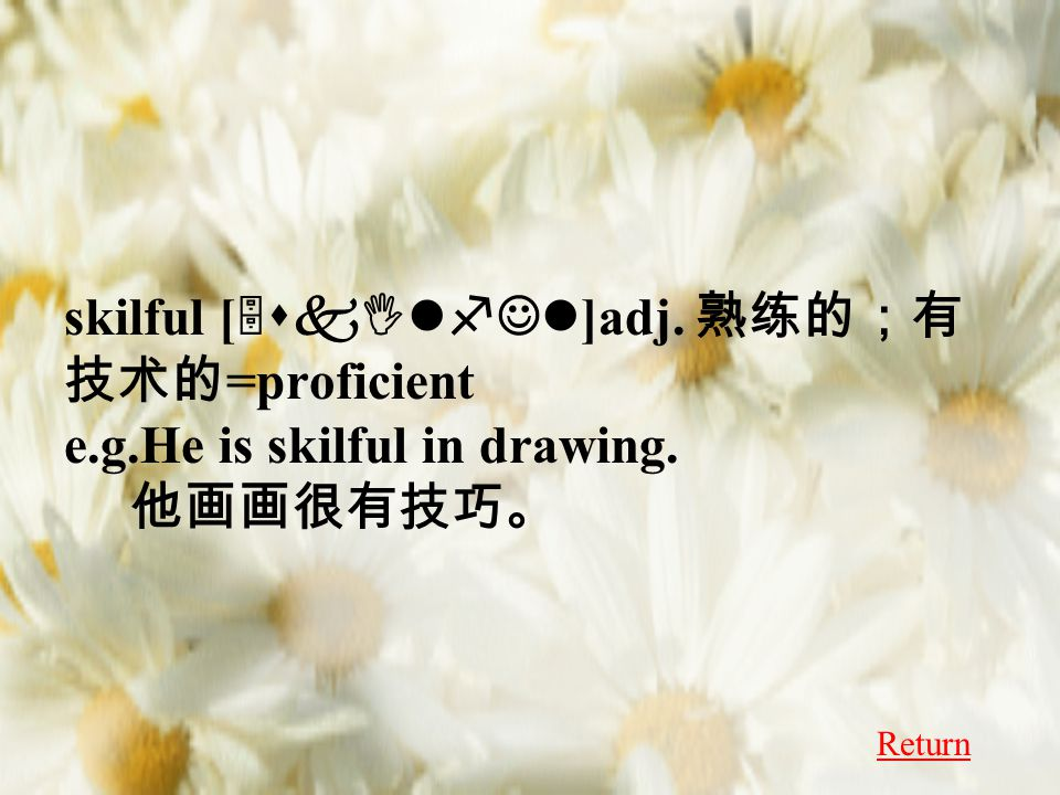 skilful [ 5skIlfJl ]adj. 熟练的;有 技术的 =proficient e.g.He is skilful in drawing. 他画画很有技巧。 Return