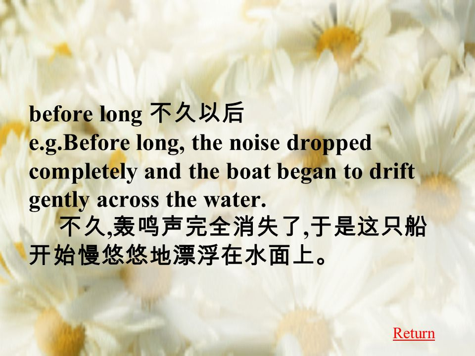 before long 不久以后 e.g.Before long, the noise dropped completely and the boat began to drift gently across the water.