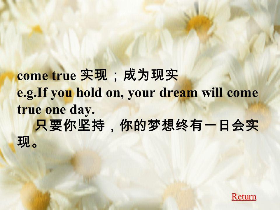 come true 实现;成为现实 e.g.If you hold on, your dream will come true one day. 只要你坚持,你的梦想终有一日会实 现。 Return