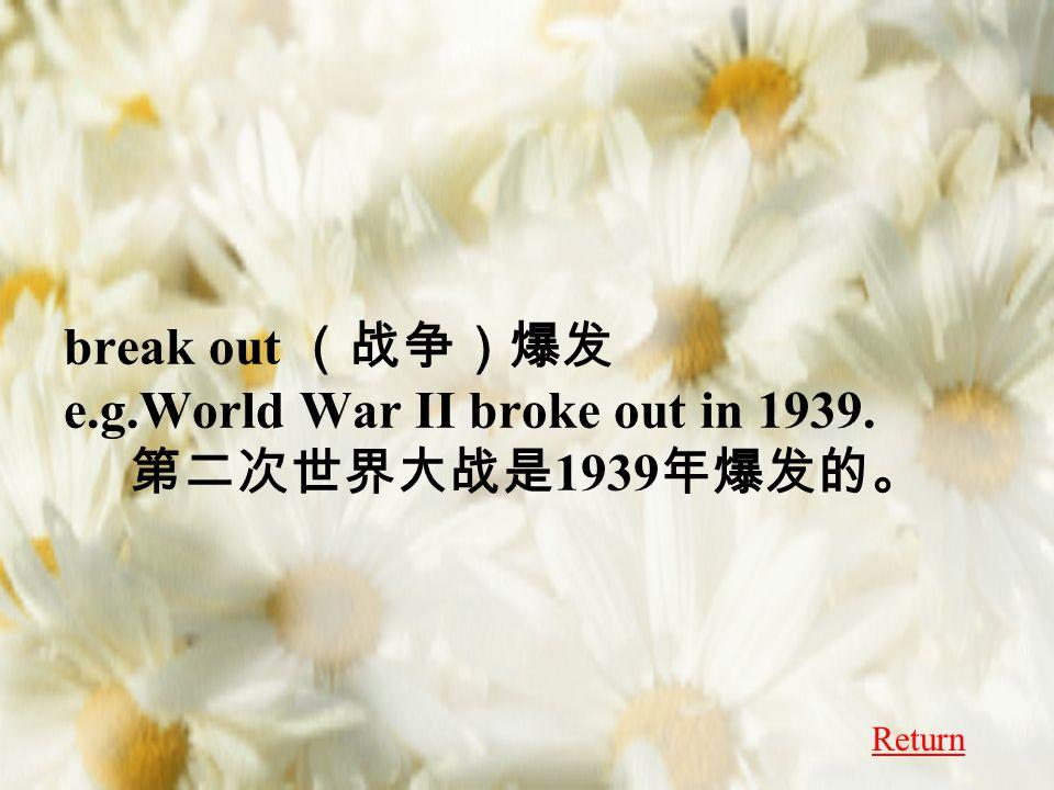 break out (战争)爆发 e.g.World War II broke out in 1939. 第二次世界大战是 1939 年爆发的。 Return