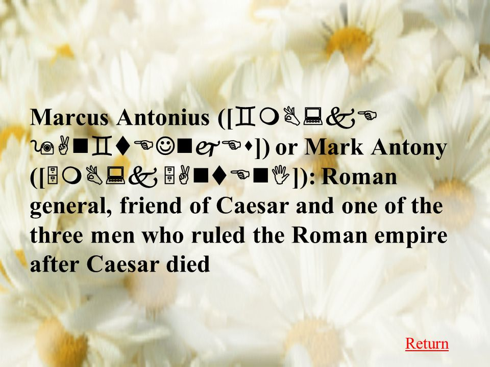 Marcus Antonius ([ `mB:kE 9An`tEJnjEs ]) or Mark Antony ([ 5mB:k 5AntEnI ]): Roman general, friend of Caesar and one of the three men who ruled the Roman empire after Caesar died Return