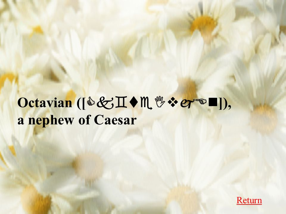 Octavian ([ Ck`teIvjEn ]), a nephew of Caesar Return