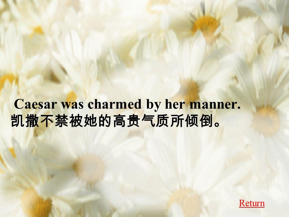 Caesar was charmed by her manner. 凯撒不禁被她的高贵气质所倾倒。 Return