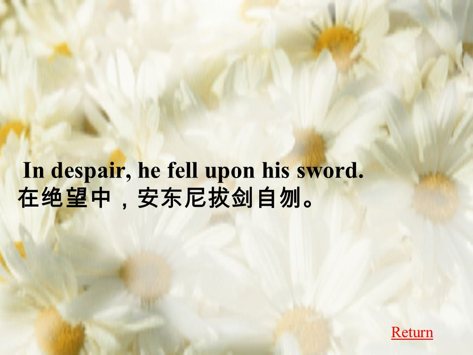 In despair, he fell upon his sword. 在绝望中,安东尼拔剑自刎。 Return