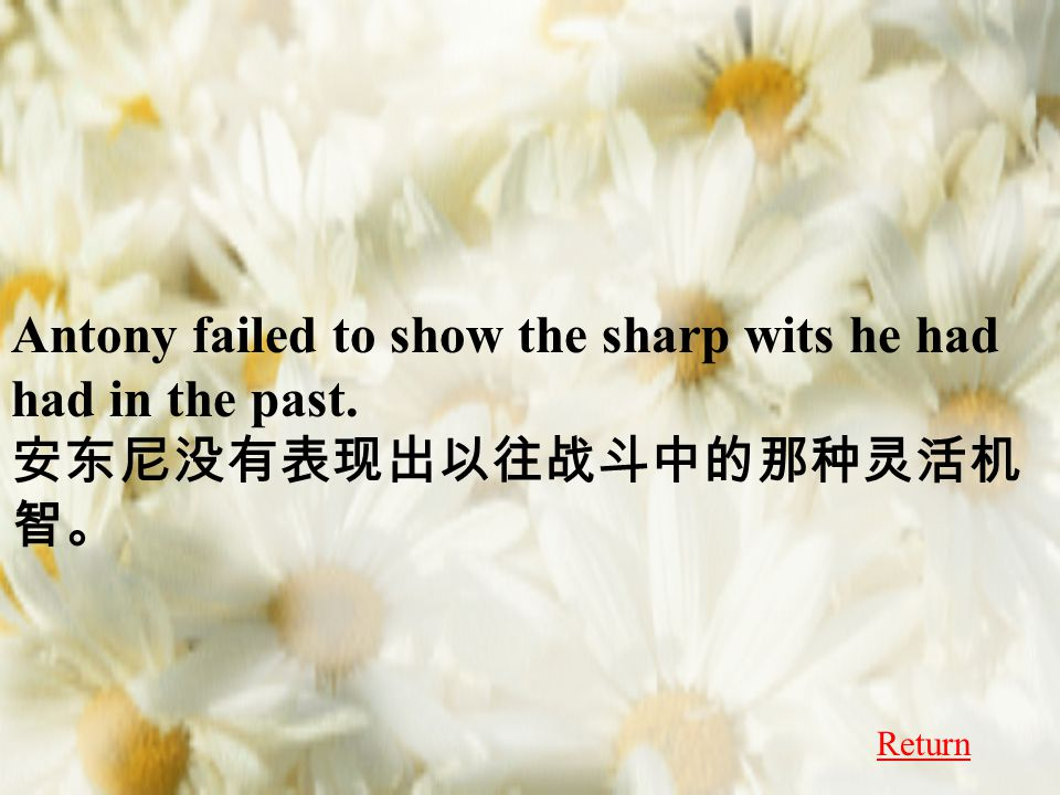 Antony failed to show the sharp wits he had had in the past. 安东尼没有表现出以往战斗中的那种灵活机 智。 Return