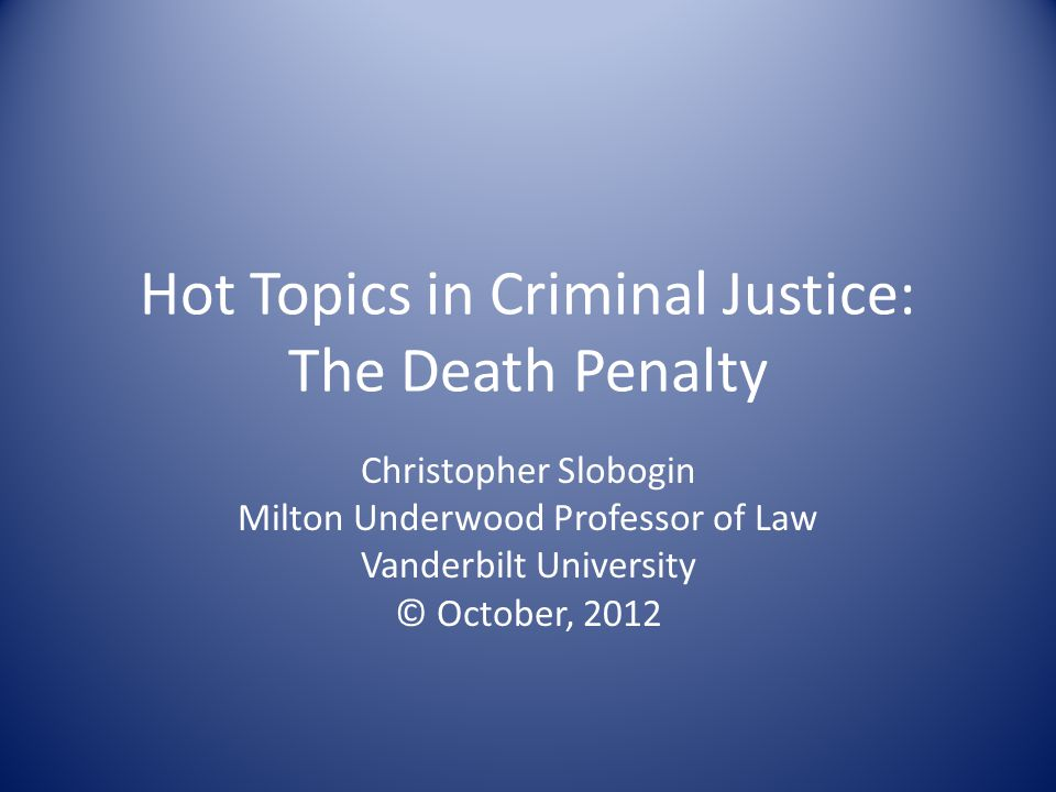 Hot Topics in Criminal Justice: The Death Penalty Christopher Slobogin Milton Underwood Professor of Law Vanderbilt University © October, 2012
