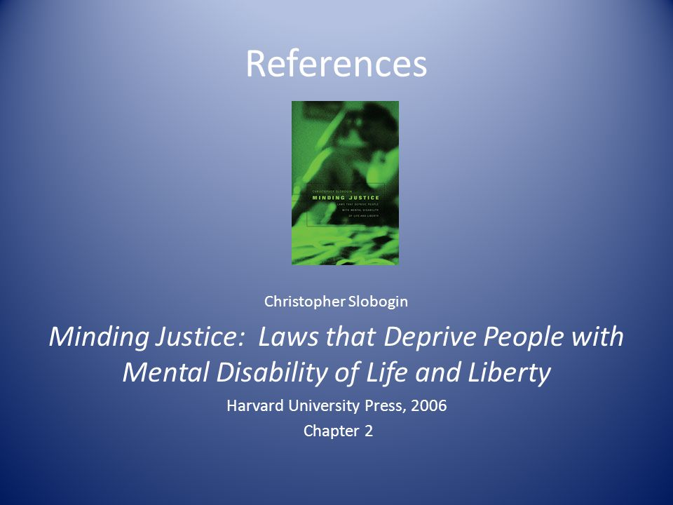 References Christopher Slobogin Minding Justice: Laws that Deprive People with Mental Disability of Life and Liberty Harvard University Press, 2006 Chapter 2