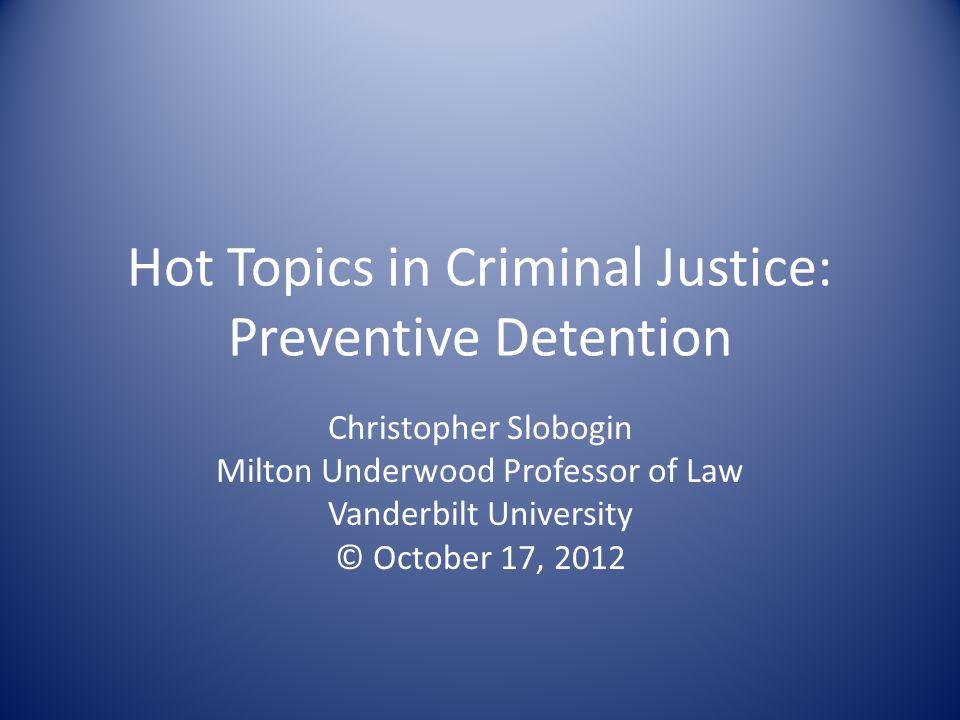 Hot Topics in Criminal Justice: Preventive Detention Christopher Slobogin Milton Underwood Professor of Law Vanderbilt University © October 17, 2012