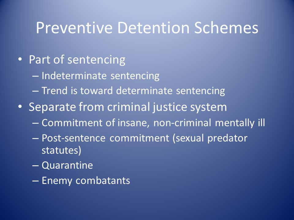 Preventive Detention Schemes Part of sentencing – Indeterminate sentencing – Trend is toward determinate sentencing Separate from criminal justice system – Commitment of insane, non-criminal mentally ill – Post-sentence commitment (sexual predator statutes) – Quarantine – Enemy combatants
