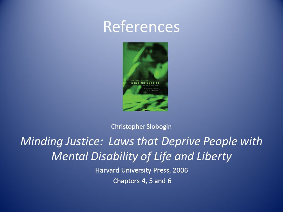 References Christopher Slobogin Minding Justice: Laws that Deprive People with Mental Disability of Life and Liberty Harvard University Press, 2006 Chapters 4, 5 and 6