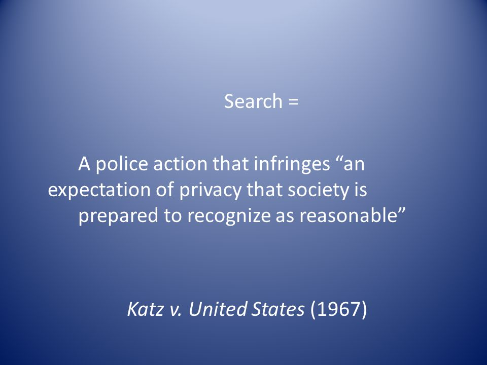 Search = A police action that infringes an expectation of privacy that society is prepared to recognize as reasonable Katz v.