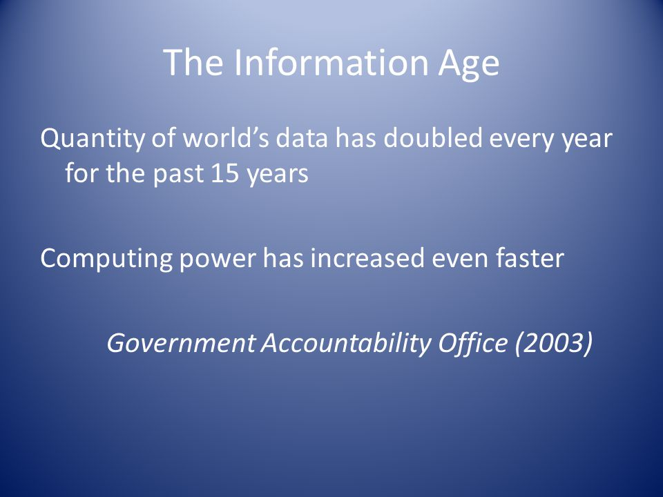 The Information Age Quantity of world's data has doubled every year for the past 15 years Computing power has increased even faster Government Accountability Office (2003)
