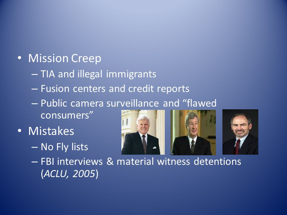 Mission Creep – TIA and illegal immigrants – Fusion centers and credit reports – Public camera surveillance and flawed consumers Mistakes – No Fly lists – FBI interviews & material witness detentions (ACLU, 2005)