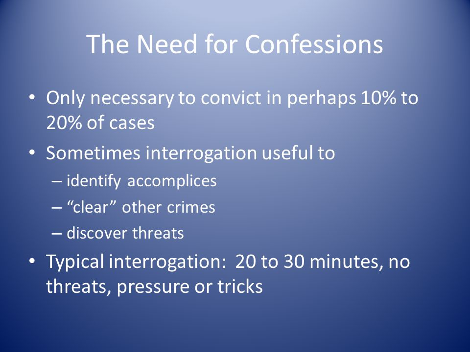 The Need for Confessions Only necessary to convict in perhaps 10% to 20% of cases Sometimes interrogation useful to – identify accomplices – clear other crimes – discover threats Typical interrogation: 20 to 30 minutes, no threats, pressure or tricks