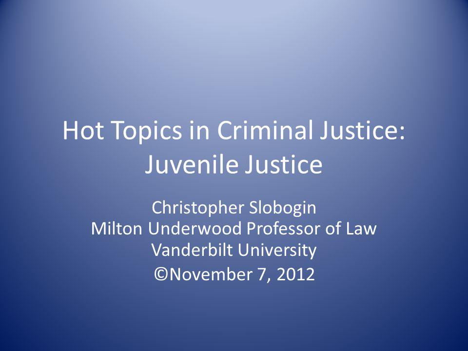 Hot Topics in Criminal Justice: Juvenile Justice Christopher Slobogin Milton Underwood Professor of Law Vanderbilt University ©November 7, 2012