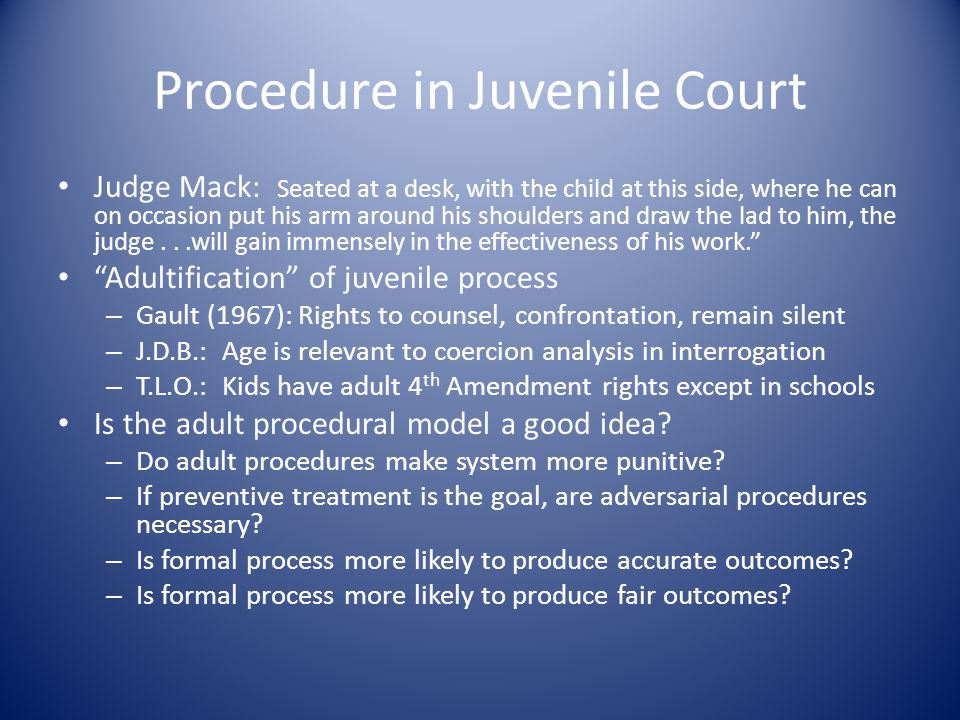 Procedure in Juvenile Court Judge Mack: Seated at a desk, with the child at this side, where he can on occasion put his arm around his shoulders and draw the lad to him, the judge...will gain immensely in the effectiveness of his work. Adultification of juvenile process – Gault (1967): Rights to counsel, confrontation, remain silent – J.D.B.: Age is relevant to coercion analysis in interrogation – T.L.O.: Kids have adult 4 th Amendment rights except in schools Is the adult procedural model a good idea.