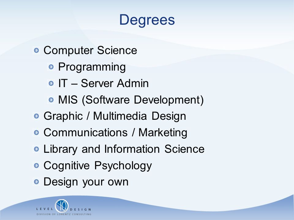 Degrees Computer Science Programming IT – Server Admin MIS (Software Development) Graphic / Multimedia Design Communications / Marketing Library and I