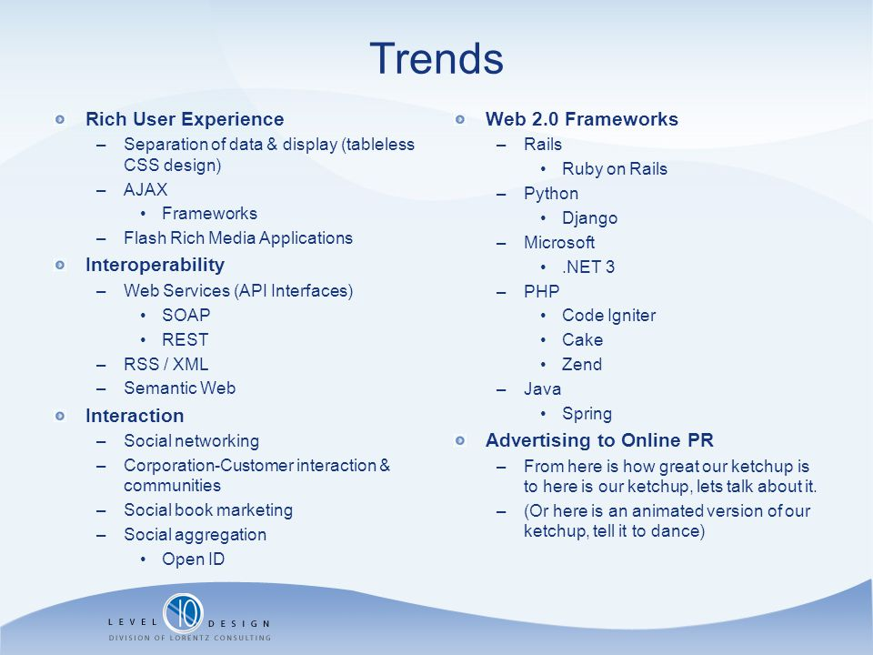 Trends Rich User Experience –Separation of data & display (tableless CSS design) –AJAX Frameworks –Flash Rich Media Applications Interoperability –Web