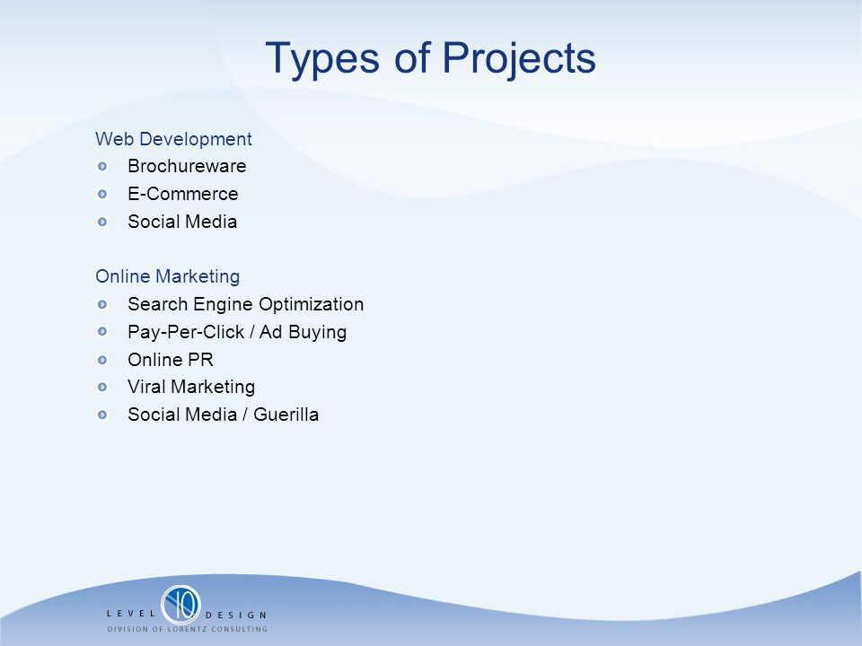 Types of Projects Web Development Brochureware E-Commerce Social Media Online Marketing Search Engine Optimization Pay-Per-Click / Ad Buying Online PR