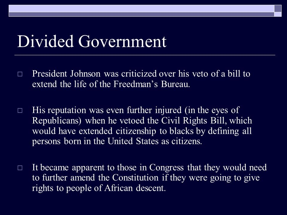 Divided Government  President Johnson was criticized over his veto of a bill to extend the life of the Freedman's Bureau.