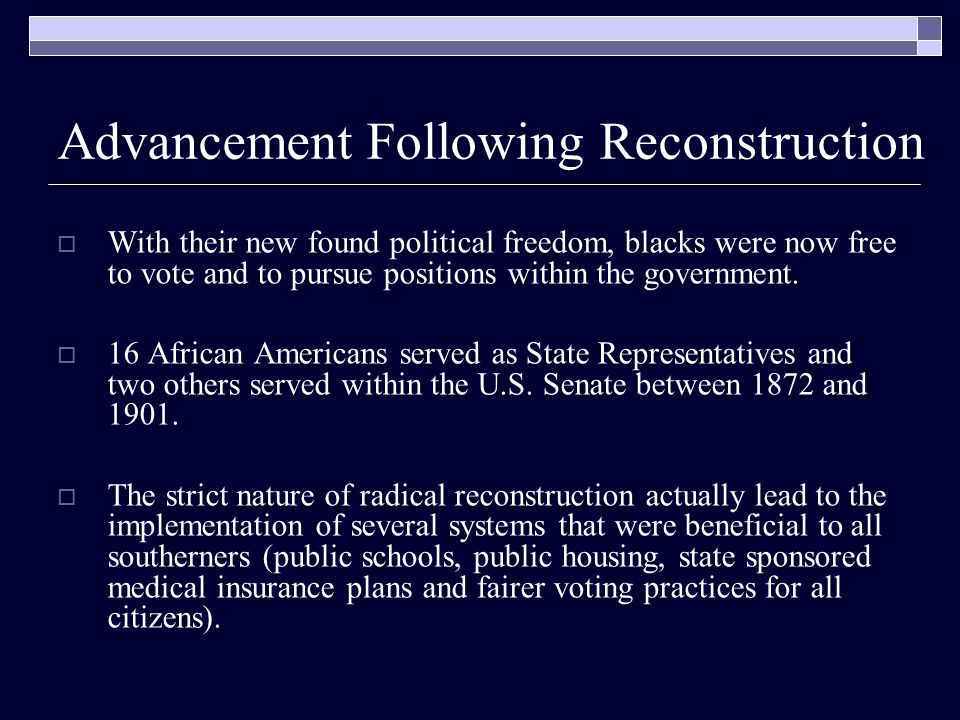 Advancement Following Reconstruction  With their new found political freedom, blacks were now free to vote and to pursue positions within the government.