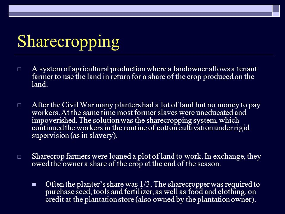 Sharecropping  A system of agricultural production where a landowner allows a tenant farmer to use the land in return for a share of the crop produced on the land.