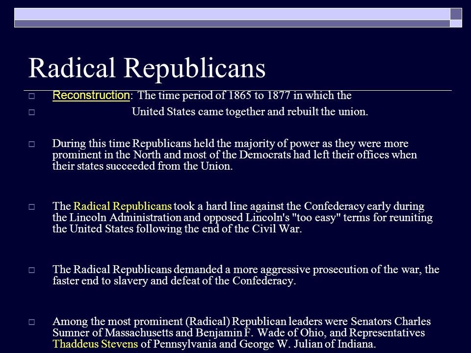 Radical Republicans  Reconstruction : The time period of 1865 to 1877 in which the  United States came together and rebuilt the union.