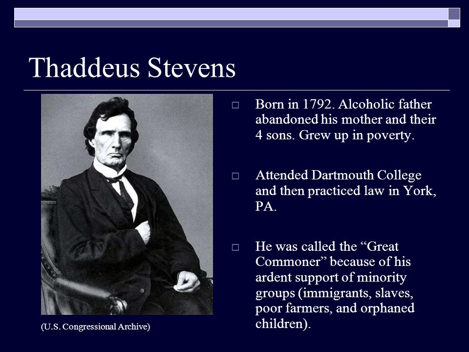 Thaddeus Stevens  Born in 1792. Alcoholic father abandoned his mother and their 4 sons.
