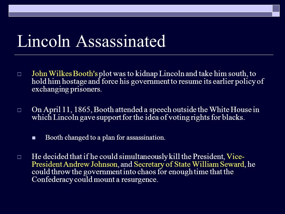 Lincoln Assassinated  John Wilkes Booth s plot was to kidnap Lincoln and take him south, to hold him hostage and force his government to resume its earlier policy of exchanging prisoners.