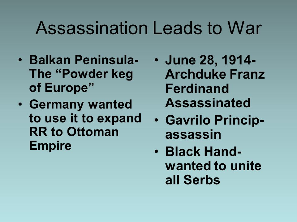 Assassination Leads to War Balkan Peninsula- The Powder keg of Europe Germany wanted to use it to expand RR to Ottoman Empire June 28, 1914- Archduke Franz Ferdinand Assassinated Gavrilo Princip- assassin Black Hand- wanted to unite all Serbs