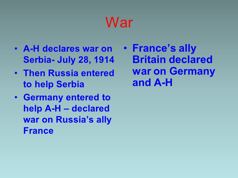 War A-H declares war on Serbia- July 28, 1914 Then Russia entered to help Serbia Germany entered to help A-H – declared war on Russia's ally France France's ally Britain declared war on Germany and A-H