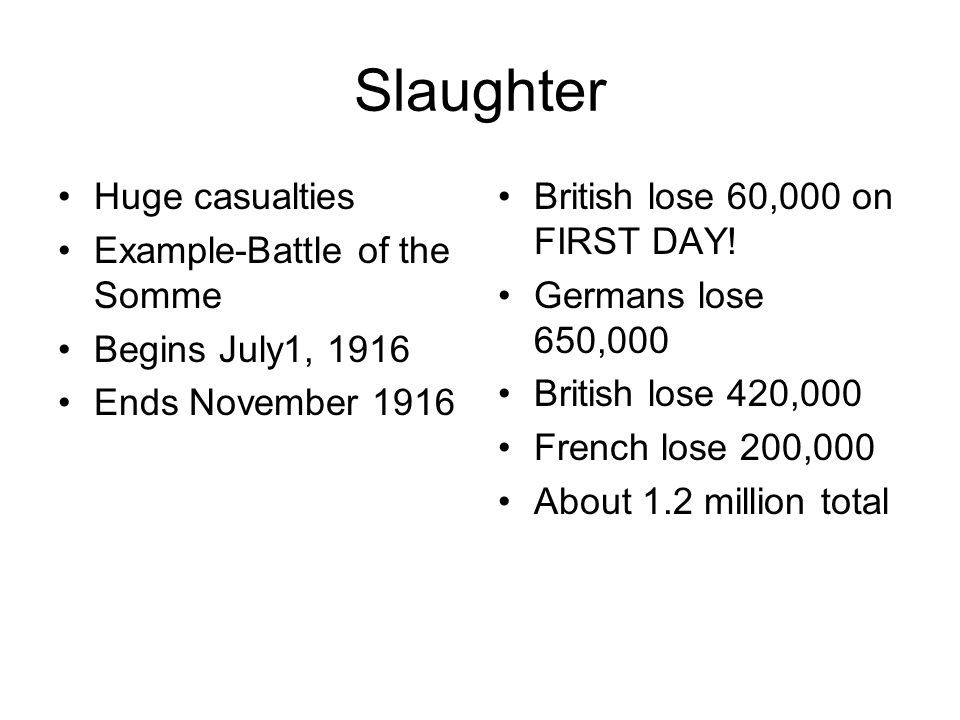 Slaughter Huge casualties Example-Battle of the Somme Begins July1, 1916 Ends November 1916 British lose 60,000 on FIRST DAY! Germans lose 650,000 Bri