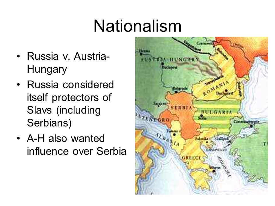 Nationalism Russia v. Austria- Hungary Russia considered itself protectors of Slavs (including Serbians) A-H also wanted influence over Serbia