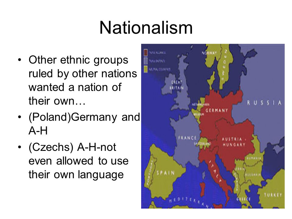 Nationalism Other ethnic groups ruled by other nations wanted a nation of their own… (Poland)Germany and A-H (Czechs) A-H-not even allowed to use their own language