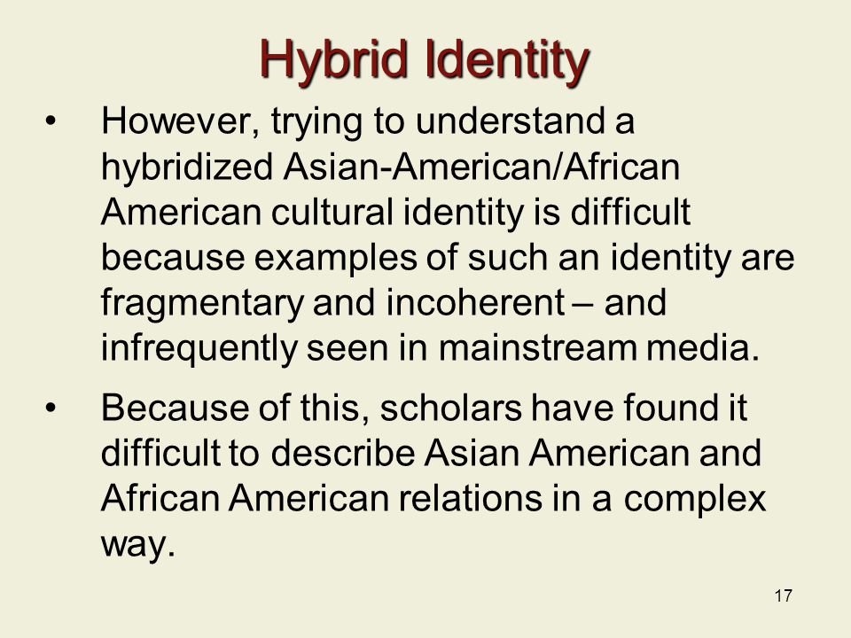 17 Hybrid Identity However, trying to understand a hybridized Asian-American/African American cultural identity is difficult because examples of such