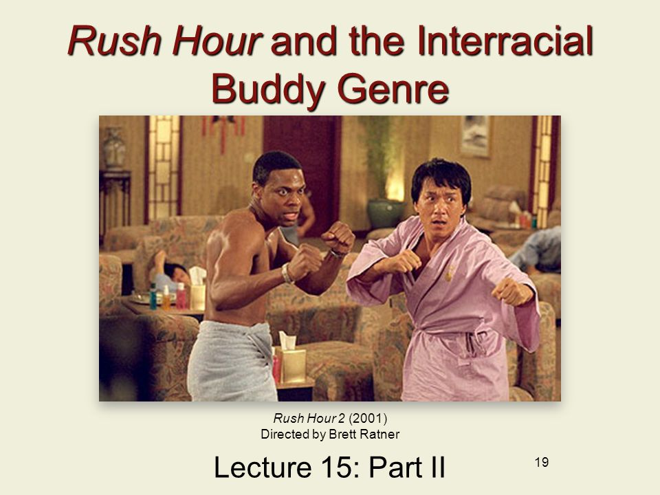 19 Rush Hour and the Interracial Buddy Genre Lecture 15: Part II Rush Hour 2 (2001) Directed by Brett Ratner