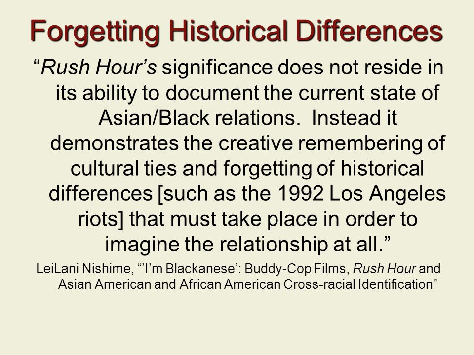 "Forgetting Historical Differences ""Rush Hour's significance does not reside in its ability to document the current state of Asian/Black relations. Ins"