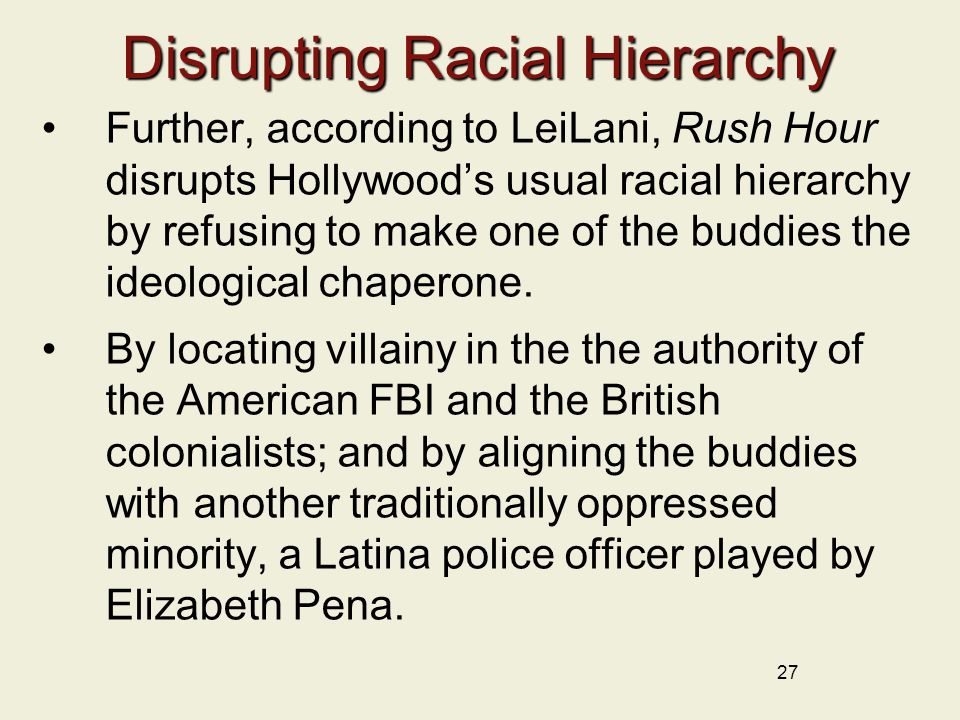 Disrupting Racial Hierarchy Further, according to LeiLani, Rush Hour disrupts Hollywood's usual racial hierarchy by refusing to make one of the buddie