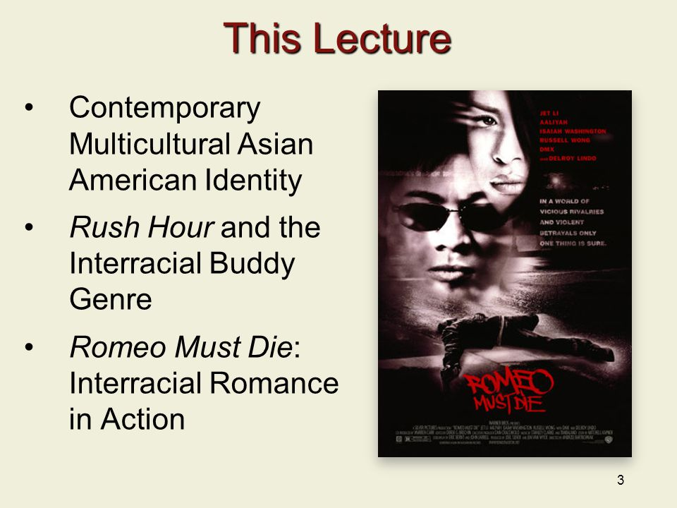 3 This Lecture Contemporary Multicultural Asian American Identity Rush Hour and the Interracial Buddy Genre Romeo Must Die: Interracial Romance in Act