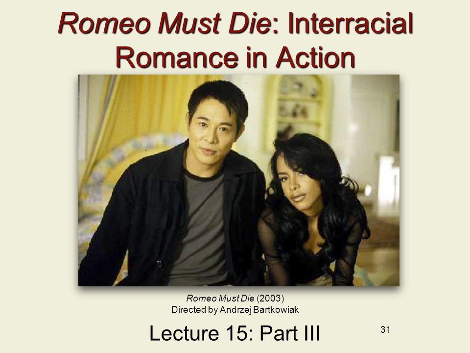 31 Romeo Must Die: Interracial Romance in Action Lecture 15: Part III Romeo Must Die (2003) Directed by Andrzej Bartkowiak