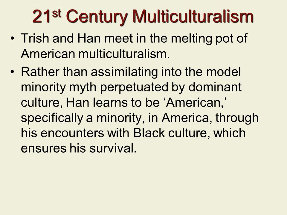 21 st Century Multiculturalism Trish and Han meet in the melting pot of American multiculturalism. Rather than assimilating into the model minority my