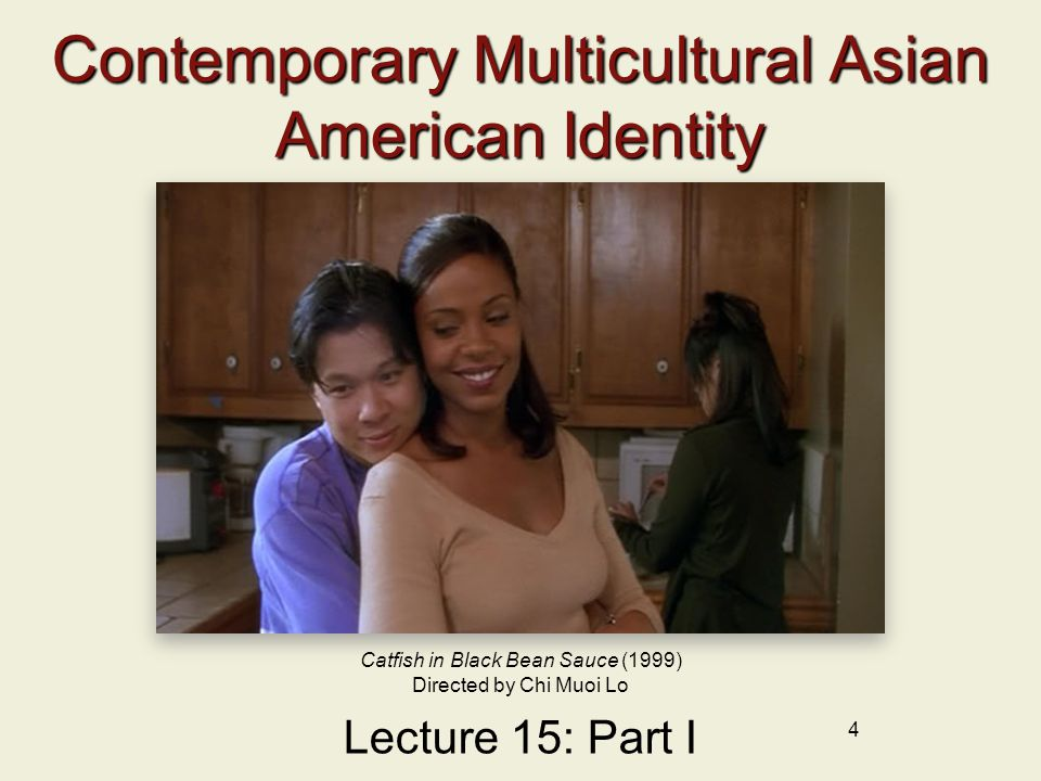 4 Contemporary Multicultural Asian American Identity Lecture 15: Part I Catfish in Black Bean Sauce (1999) Directed by Chi Muoi Lo