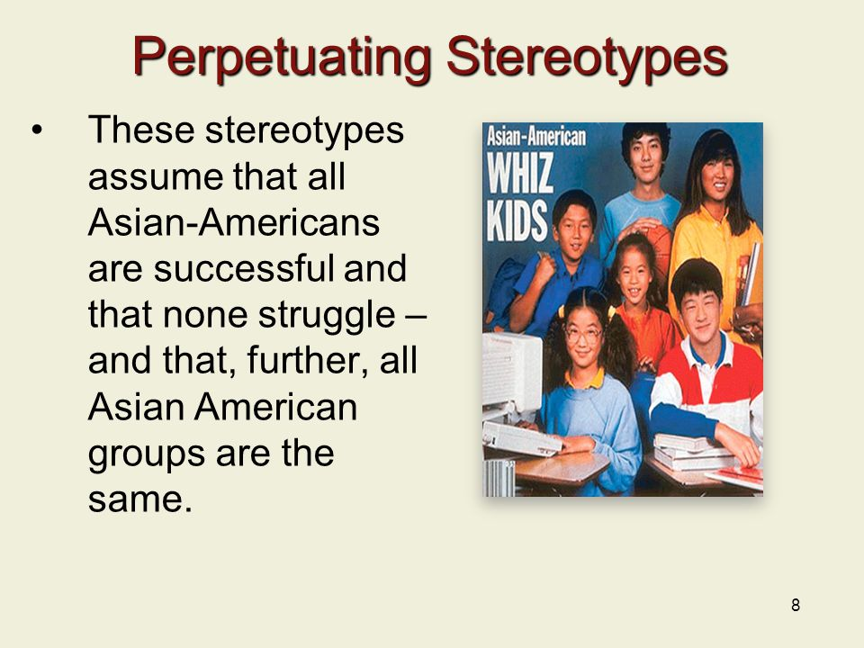 8 Perpetuating Stereotypes These stereotypes assume that all Asian-Americans are successful and that none struggle – and that, further, all Asian Amer