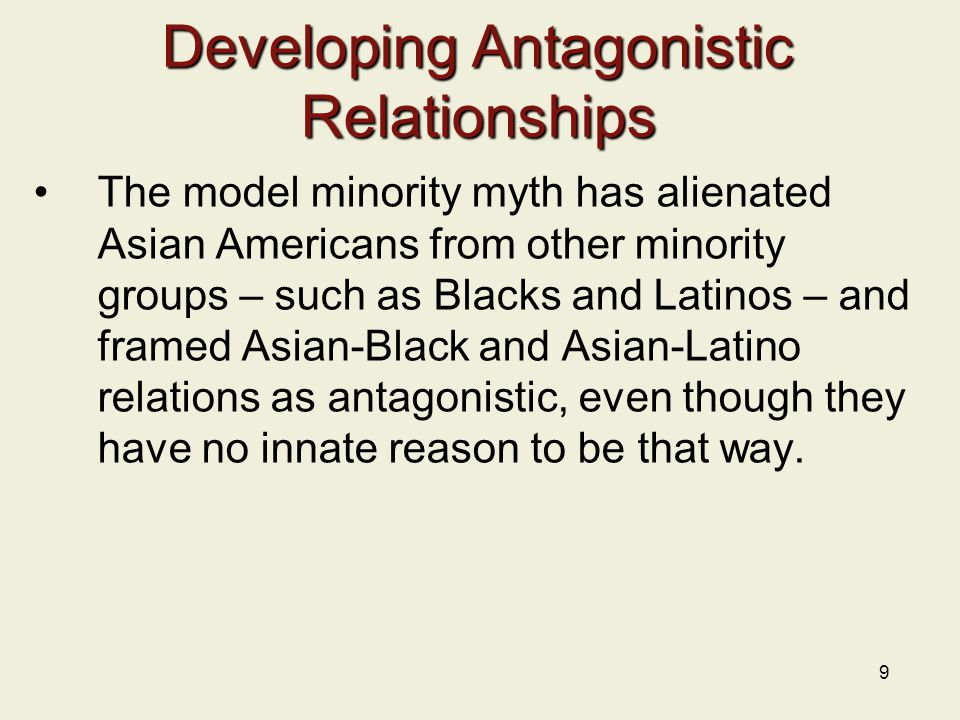 9 Developing Antagonistic Relationships The model minority myth has alienated Asian Americans from other minority groups – such as Blacks and Latinos
